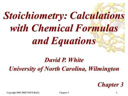 Copyright 1999, PRENTICE HALLChapter 31 Stoichiometry: Calculations with Chemical Formulas and Equations Chapter 3 David P. White University of North.