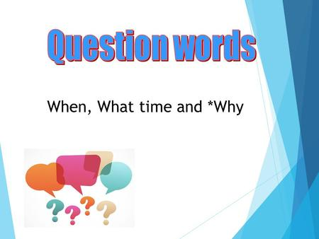 When, What time and *Why. Revision: Two different types of questions  Yes-No Questions: Any statement can be converted into a yes / no question with.