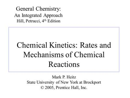 Chemical Kinetics: Rates and Mechanisms of Chemical Reactions General Chemistry: An Integrated Approach Hill, Petrucci, 4 th Edition Mark P. Heitz State.