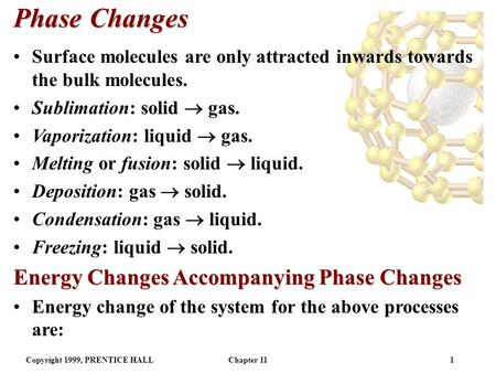 Copyright 1999, PRENTICE HALLChapter 111 Phase Changes Surface molecules are only attracted inwards towards the bulk molecules. Sublimation: solid  gas.