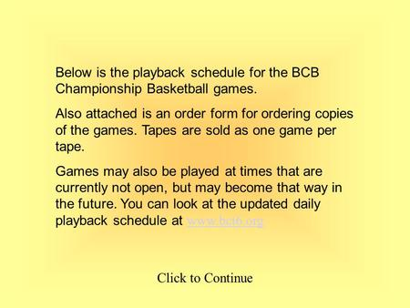 Below is the playback schedule for the BCB Championship Basketball games. Also attached is an order form for ordering copies of the games. Tapes are sold.