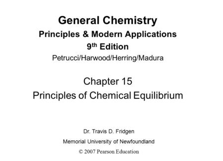 General Chemistry Principles & Modern Applications 9 th Edition Petrucci/Harwood/Herring/Madura Chapter 15 Principles of Chemical Equilibrium Dr. Travis.