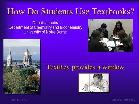 Oct. 18, 2002Indiana University How Do Students Use Textbooks? Dennis Jacobs Department of Chemistry and Biochemistry University of Notre Dame TextRev.