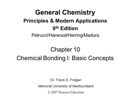General Chemistry Principles & Modern Applications 9 th Edition Petrucci/Harwood/Herring/Madura Chapter 10 Chemical Bonding I: Basic Concepts Dr. Travis.