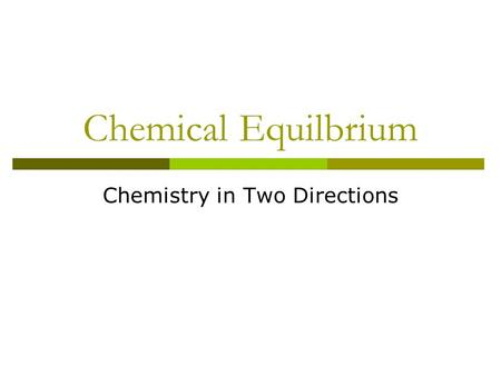 Chemical Equilbrium Chemistry in Two Directions. Chemical Reactions Up until now, we have talked about reactions as though they proceed in one direction: