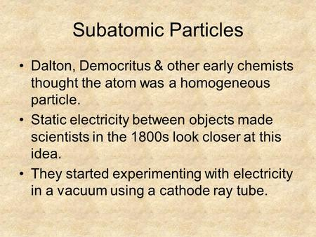 Subatomic Particles Dalton, Democritus & other early chemists thought the atom was a homogeneous particle. Static electricity between objects made scientists.