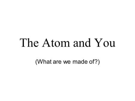 The Atom and You (What are we made of?).