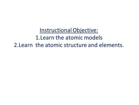 Instructional Objective: 1. Learn the atomic models 2