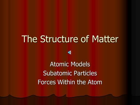 The Structure of Matter Atomic Models Subatomic Particles Forces Within the Atom.