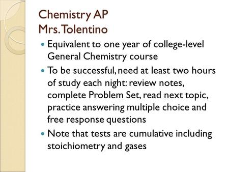 Chemistry AP Mrs. Tolentino Equivalent to one year of college-level General Chemistry course To be successful, need at least two hours of study each night: