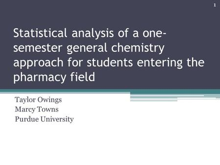 Statistical analysis of a one- semester general chemistry approach for students entering the pharmacy field Taylor Owings Marcy Towns Purdue University.