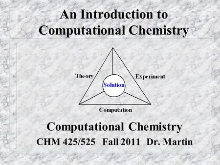 An Introduction to Computational Chemistry Computational Chemistry CHM 425/525 Fall 2011Dr. Martin.