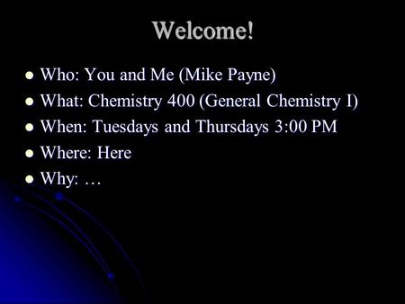 Who: You and Me (Mike Payne) Who: You and Me (Mike Payne) What: Chemistry 400 (General Chemistry I) What: Chemistry 400 (General Chemistry I) When: Tuesdays.