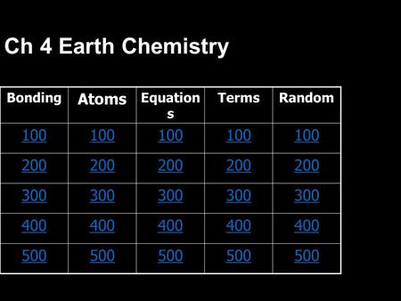 Ch 4 Earth Chemistry BondingAtoms Equation s TermsRandom 100 200 300 400 500.