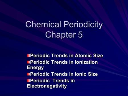 Chemical Periodicity Chapter 5 Periodic Trends in Atomic Size Periodic Trends in Ionization Energy Periodic Trends in Ionic Size Periodic Trends in Electronegativity.