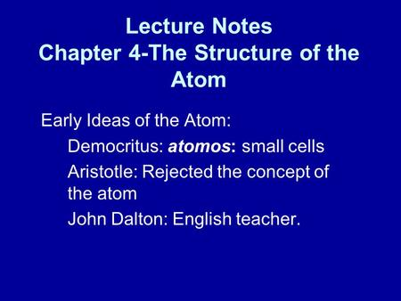 Lecture Notes Chapter 4-The Structure of the Atom Early Ideas of the Atom: Democritus: atomos: small cells Aristotle: Rejected the concept of the atom.