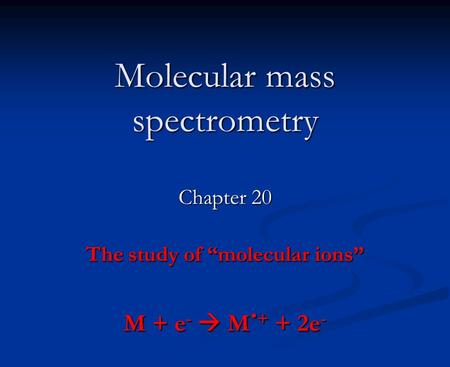"Molecular mass spectrometry Chapter 20 The study of ""molecular ions"" M + e -  M. + + 2e -"