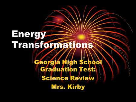 Energy Transformations Georgia High School Graduation Test: Science Review Mrs. Kirby.