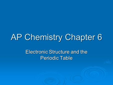 AP Chemistry Chapter 6 Electronic Structure and the Periodic Table.