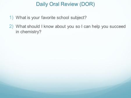 Daily Oral Review (DOR)  What is your favorite school subject?  What should I know about you so I can help you succeed in chemistry?