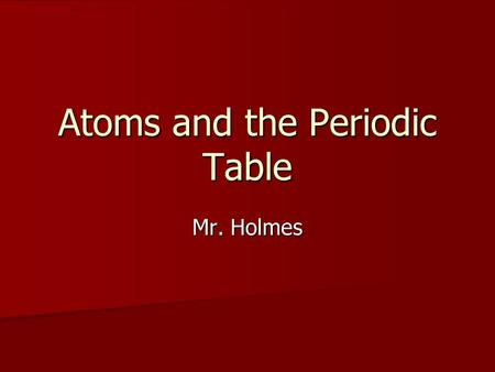 Atoms and the Periodic Table Mr. Holmes Russian chemist, Dimitri Mendeleev, searched for a way to organize the elements in the 1800's. Russian chemist,
