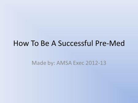 How To Be A Successful Pre-Med Made by: AMSA Exec 2012-13.