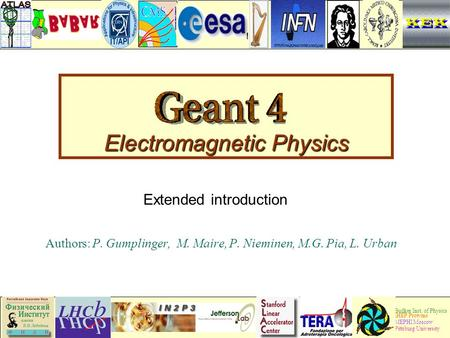 Geant4 Collaboration 1 Electromagnetic Physics Authors: P. Gumplinger, M. Maire, P. Nieminen, M.G. Pia, L. Urban Budker Inst. of Physics IHEP Protvino.
