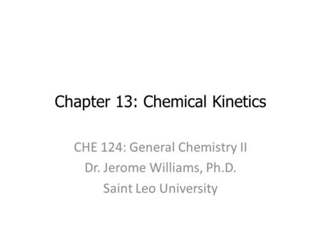 Chapter 13: Chemical Kinetics CHE 124: General Chemistry II Dr. Jerome Williams, Ph.D. Saint Leo University.