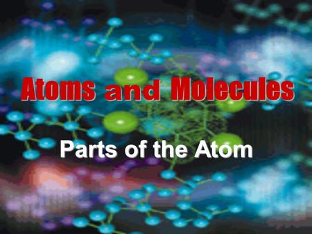 Atoms and Molecules Parts of the Atom.