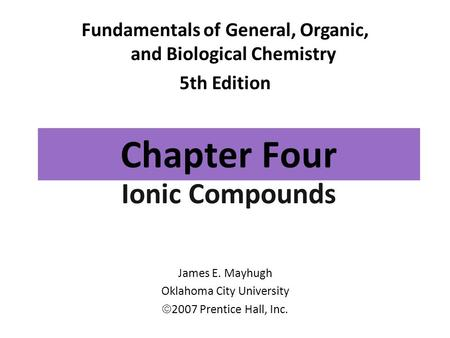 Chapter Four Ionic Compounds Fundamentals of General, Organic, and Biological Chemistry 5th Edition James E. Mayhugh Oklahoma City University  2007 Prentice.