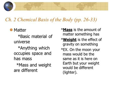 Ch. 2 Chemical Basis of the Body (pp. 26-33) Matter *Basic material of universe *Anything which occupies space and has mass *Mass and weight are different.