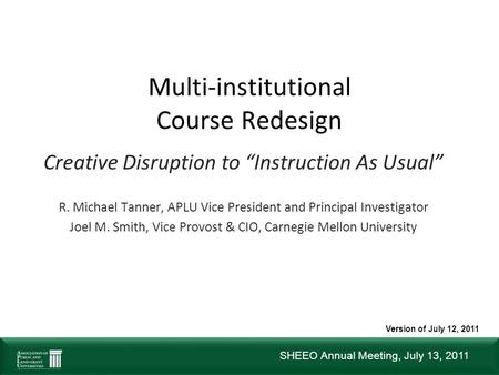 "SHEEO Annual Meeting, July 13, 2011 Multi-institutional Course Redesign Creative Disruption to ""Instruction As Usual"" R. Michael Tanner, APLU Vice President."