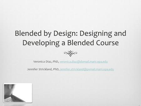 1 Blended by Design: Designing and Developing a Blended Course Veronica Diaz, PhD, Jennifer.