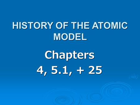 Chapters 4, 5.1, + 25 HISTORY OF THE ATOMIC MODEL.