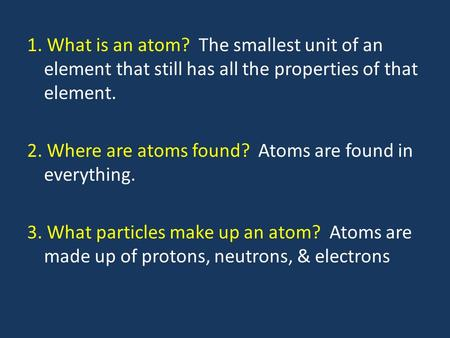 1. What is an atom? The smallest unit of an element that still has all the properties of that element. 2. Where are atoms found? Atoms are found in everything.