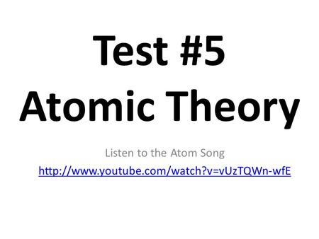 Test #5 Atomic Theory Listen to the Atom Song