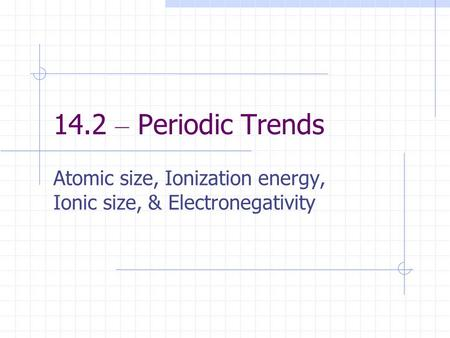 14.2 – Periodic Trends Atomic size, Ionization energy, Ionic size, & Electronegativity.