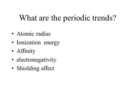 What are the periodic trends? Atomic radius Ionization energy Affinity electronegativity Shielding affect.
