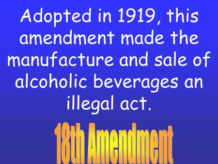 Adopted in 1919, this amendment made the manufacture and sale of alcoholic beverages an illegal act.
