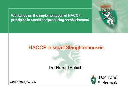 Workshop on the implementation of HACCP- principles in small food producing establishments HACCP in small Slaughterhouses AGR 32375, Zagreb Dr. Harald.