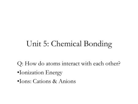 Unit 5: Chemical Bonding Q: How do atoms interact with each other? Ionization Energy Ions: Cations & Anions.