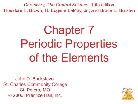 Periodic Properties of the Elements Chapter 7 Periodic Properties of the Elements Chemistry, The Central Science, 10th edition Theodore L. Brown; H. Eugene.