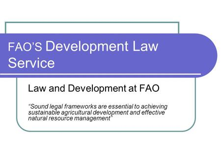 "FAO'S Development Law Service Law and Development at FAO ""Sound legal frameworks are essential to achieving sustainable agricultural development and effective."