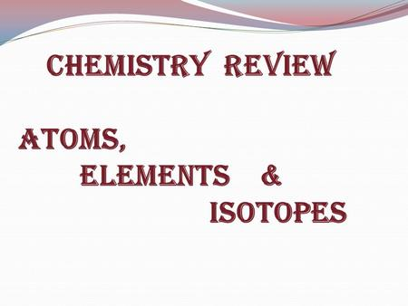 Chemistry Review Atoms, elements & Isotopes. How Big is an Atom?