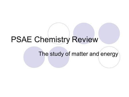 PSAE Chemistry Review The study of matter and energy.