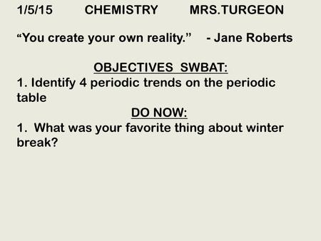 "1/5/15 CHEMISTRY MRS.TURGEON "" You create your own reality."" - Jane Roberts OBJECTIVES SWBAT: 1. Identify 4 periodic trends on the periodic table DO NOW:"