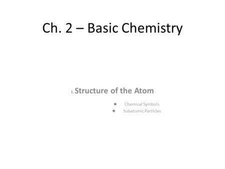 Ch. 2 – Basic Chemistry I. Structure of the Atom  Chemical Symbols  Subatomic Particles.