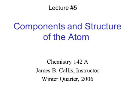 Components and Structure of the Atom Chemistry 142 A James B. Callis, Instructor Winter Quarter, 2006 Lecture #5.