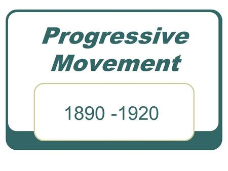 Progressive Movement 1890 -1920. Goals of the Progressives Social Welfare Moral Improvements Economic Reform Fostering Efficiency.