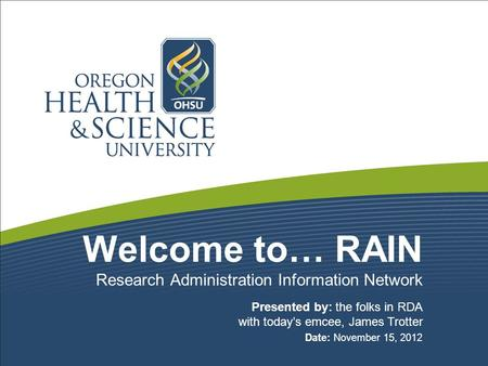 Welcome to… RAIN Presented by: the folks in RDA with today's emcee, James Trotter Date: November 15, 2012 Research Administration Information Network.